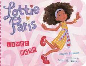 Lottie Paris Lives Here by Angela Johnson, Illustrated byScott M. Fischer [***]
