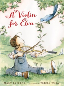 A Violin for Elva by Mary Lyn Ray, Illustrated by Tricia Tusa [***]