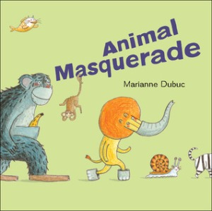 Animal Masquerade by Marianne Dubuc, Translated by Yvette Ghione [***]