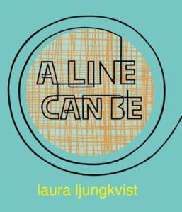 A Line Can Be . . . by Laura Ljungkvist