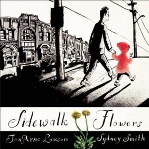 Sidewalk Flowers by JonArno Lawson, Illustrated by Sydney Smith