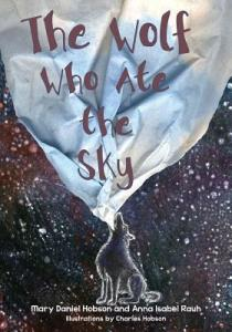 Wolf Who Ate the Sky by Mary Daniel Hobson and Anna Isabel Rauh, Illustrated by Charles Hobson