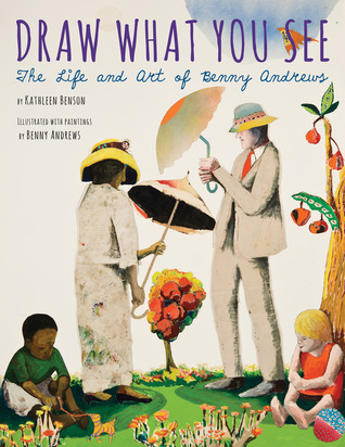 Draw What You See: The Life and Art of Benny Andrews by Kathleen Benson Haskins, Illustrated by Benny Andrews