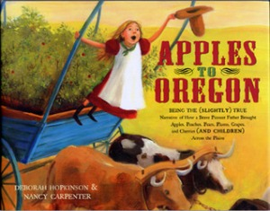 Apples to Oregon: Being the (Slightly) True Narrative of How a Brave Pioneer Father Brought Apples, Peaches, Pears, Plums, Grapes, and Cherries (and Children) Across the Plains by Deborah Hopkinson, Illustrated by Nancy Carpenter