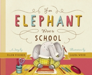 If an Elephant Went to School by Ellen Fischer, Illustrated by Laura Wood