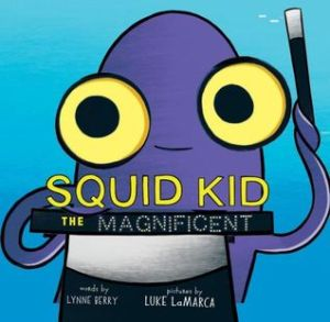Squid Kid the Magnificent by Lynne Berry, Illustrated by Luke LaMarca