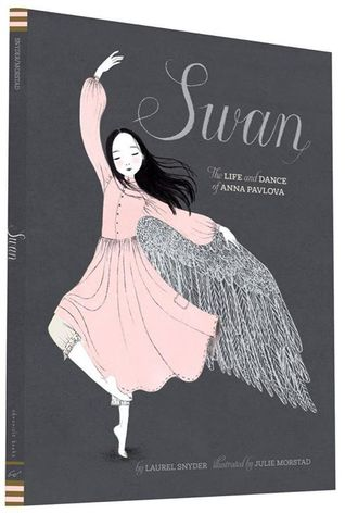 Swan: The Life and Dance of Anna Pavlova by Laurel Snyder, Illustrated by Julie Morstad