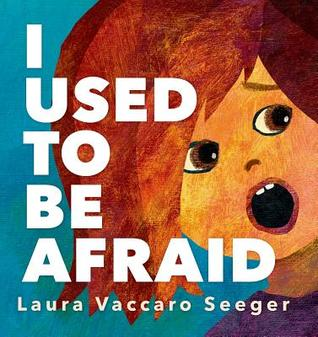 I Used to Be Afraid by Laura Vaccaro Seeger