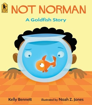 Not Norman: A Goldfish Story by Kelly Bennett, Illustrated by Noah Z. Jones