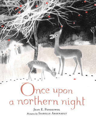 Once Upon a Northern Night by Jean E. Pendziwol, Illustrated by Isabelle Arsenault