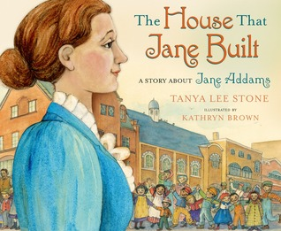 The House That Jane Built: A Story About Jane Addams by Tanya Lee Stone, Illustrated by Kathryn Brown