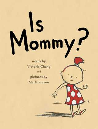 Is Mommy? by Victoria Chang, Illustrated by Marla Frazee
